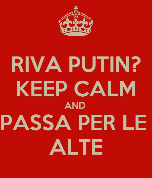 RIVA PUTIN? KEEP CALM AND  PASSA PER LE  ALTE