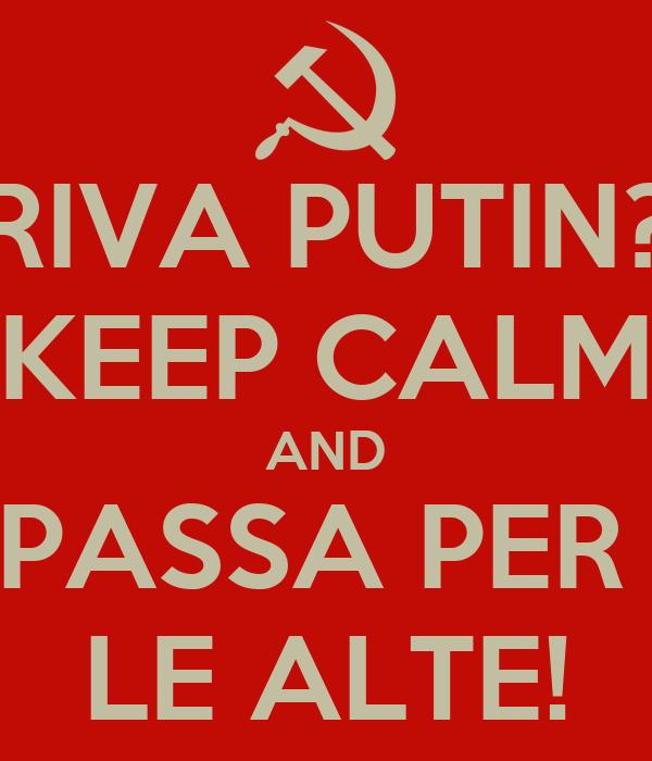RIVA PUTIN? KEEP CALM AND PASSA PER  LE ALTE!