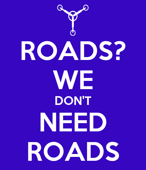 ROADS? WE DON'T NEED ROADS