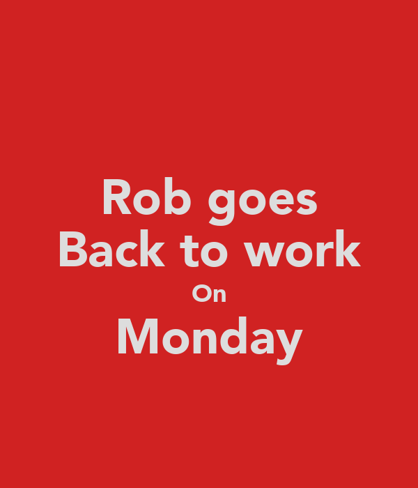 Rob goes Back to work On Monday