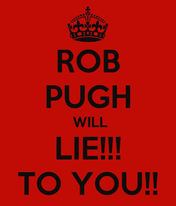 ROB PUGH  WILL LIE!!! TO YOU!!