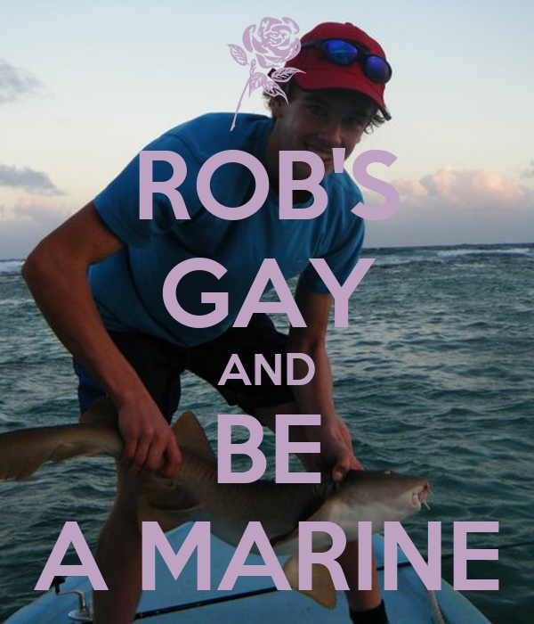 ROB'S GAY AND BE A MARINE
