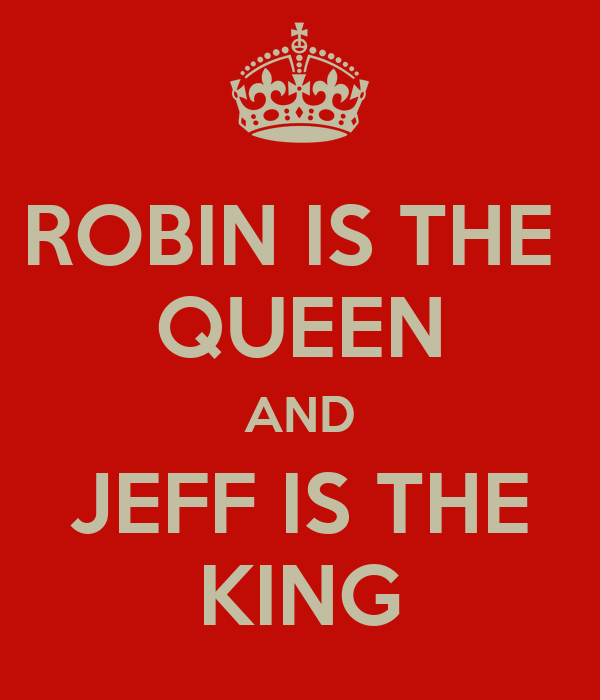 ROBIN IS THE  QUEEN AND JEFF IS THE KING