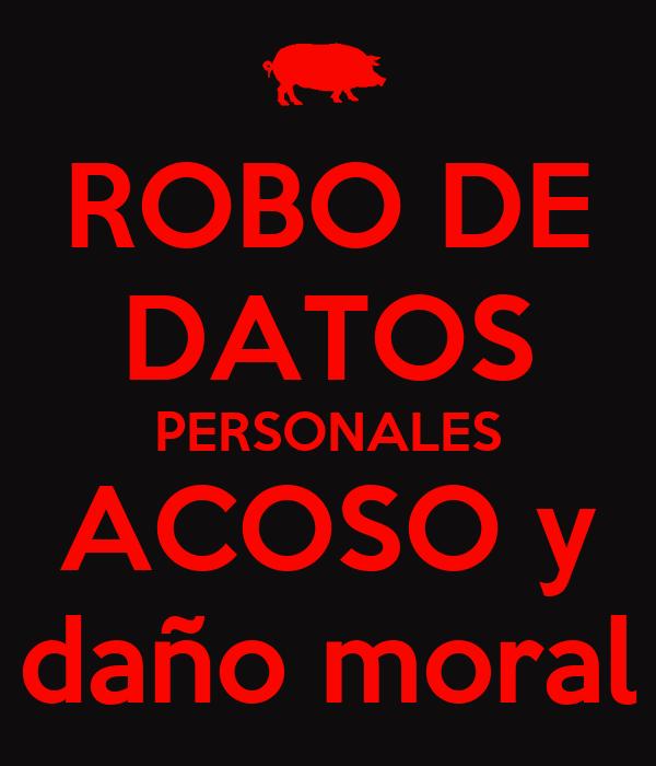 ROBO DE DATOS PERSONALES ACOSO y daño moral