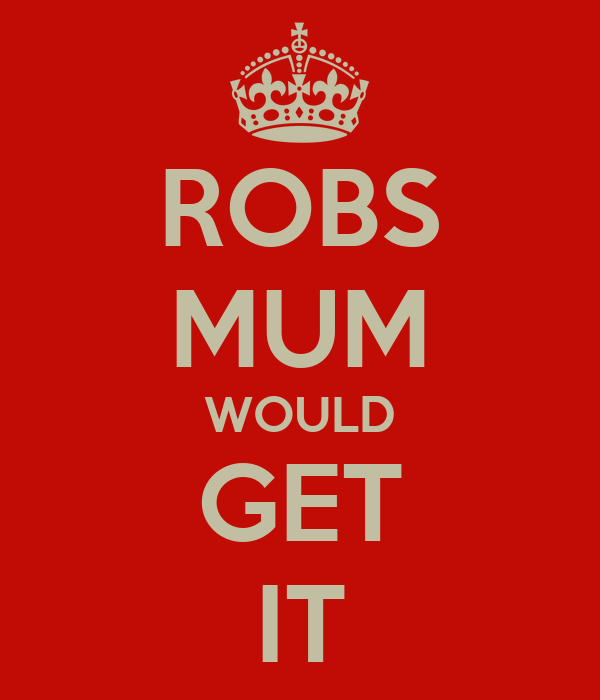 ROBS MUM WOULD GET IT