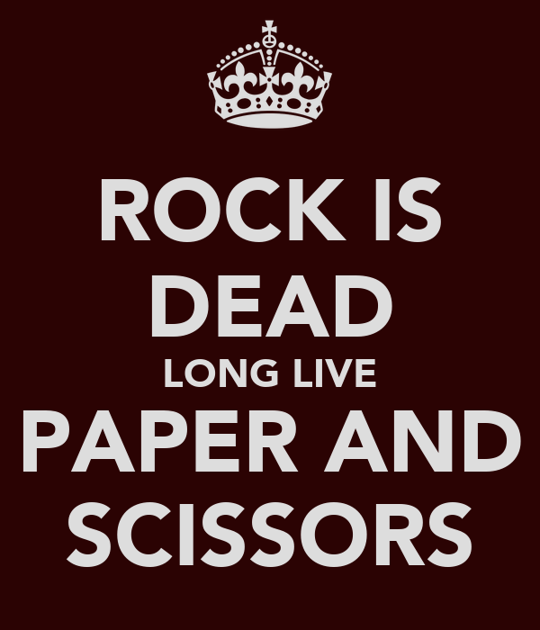 ROCK IS DEAD LONG LIVE PAPER AND SCISSORS