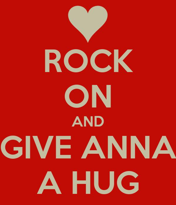 ROCK ON AND GIVE ANNA A HUG