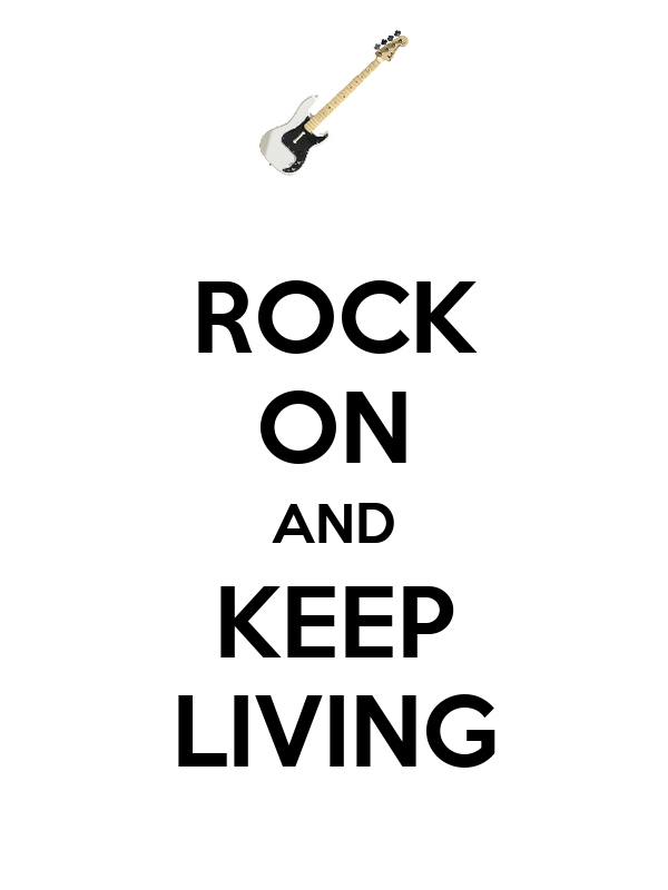 ROCK ON AND KEEP LIVING
