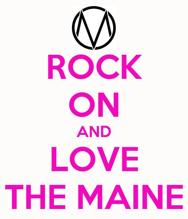 ROCK ON AND LOVE THE MAINE