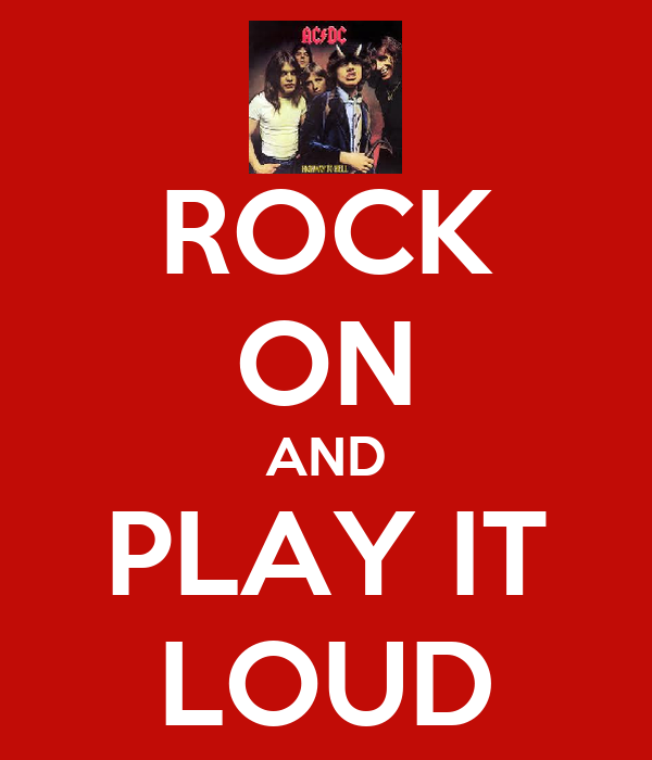 ROCK ON AND PLAY IT LOUD