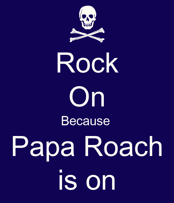 Rock On Because  Papa Roach is on