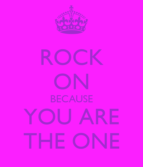ROCK ON BECAUSE YOU ARE THE ONE