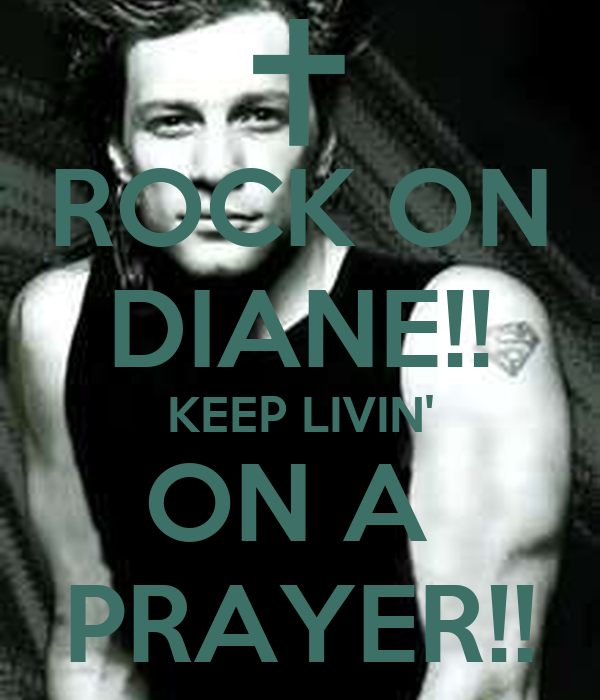 ROCK ON DIANE!! KEEP LIVIN' ON A  PRAYER!!