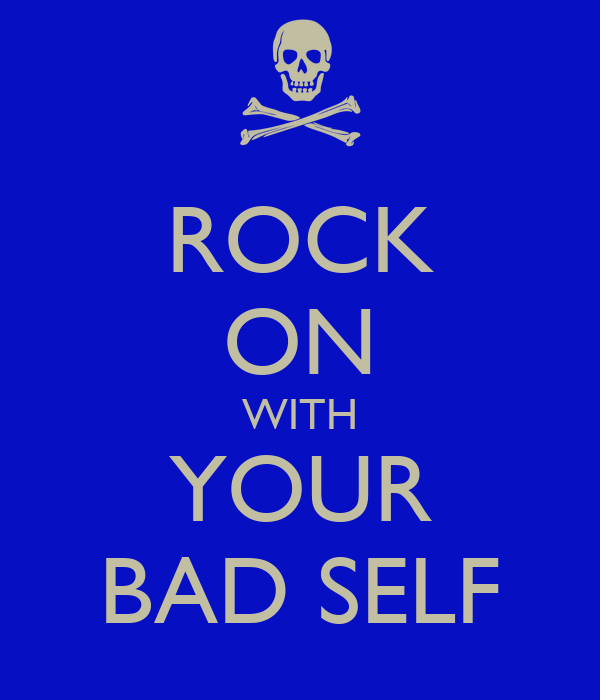 ROCK ON WITH YOUR BAD SELF