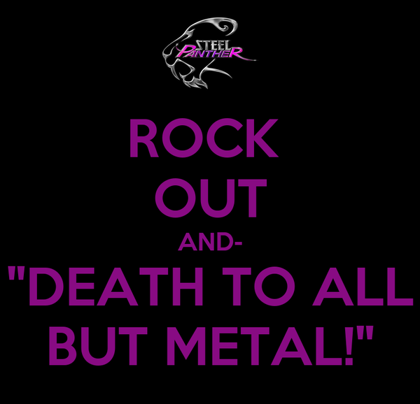 "ROCK  OUT AND- ""DEATH TO ALL BUT METAL!"""