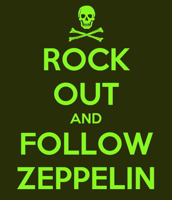 ROCK OUT AND FOLLOW ZEPPELIN