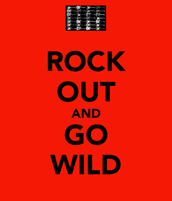 ROCK OUT AND GO WILD