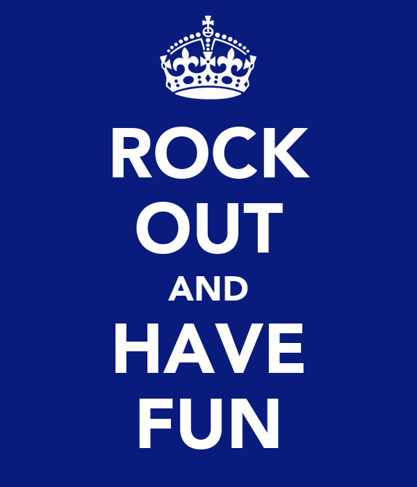 ROCK OUT AND HAVE FUN
