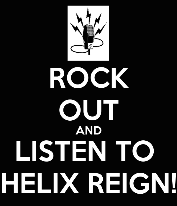 ROCK OUT AND LISTEN TO  HELIX REIGN!
