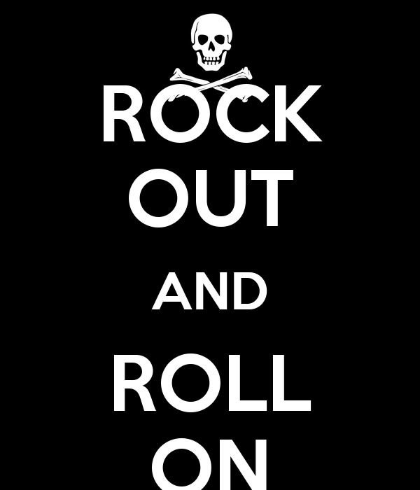 ROCK OUT AND ROLL ON