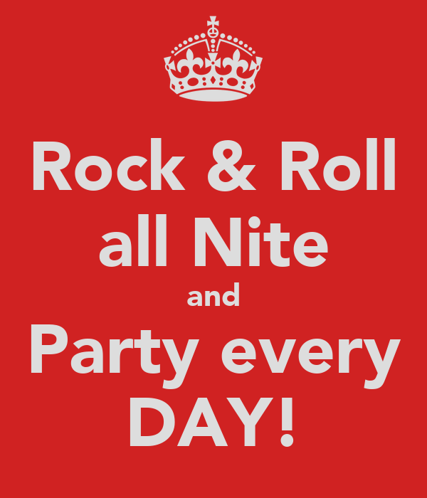 Rock & Roll all Nite and Party every DAY!