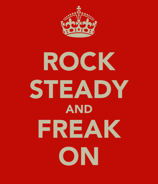 ROCK STEADY AND FREAK ON