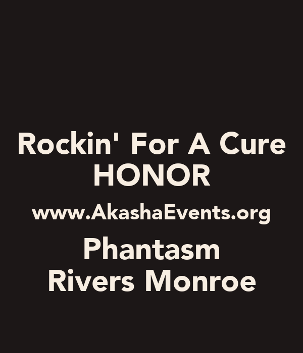 Rockin' For A Cure HONOR www.AkashaEvents.org Phantasm Rivers Monroe