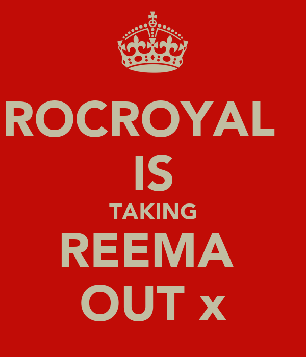 ROCROYAL   IS TAKING REEMA  OUT x