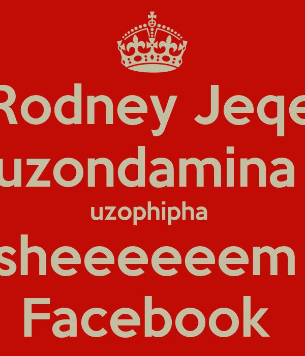 Rodney Jeqe uzondamina  uzophipha  sheeeeeem  Facebook