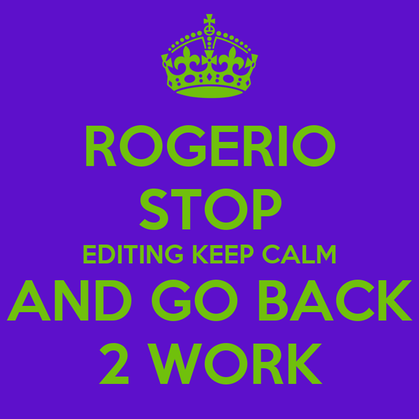 ROGERIO STOP EDITING KEEP CALM AND GO BACK 2 WORK