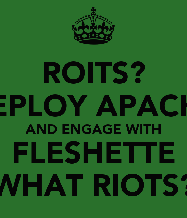 ROITS? DEPLOY APACHE AND ENGAGE WITH FLESHETTE WHAT RIOTS?