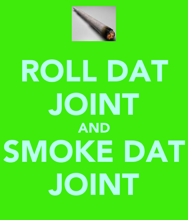 ROLL DAT JOINT AND SMOKE DAT JOINT