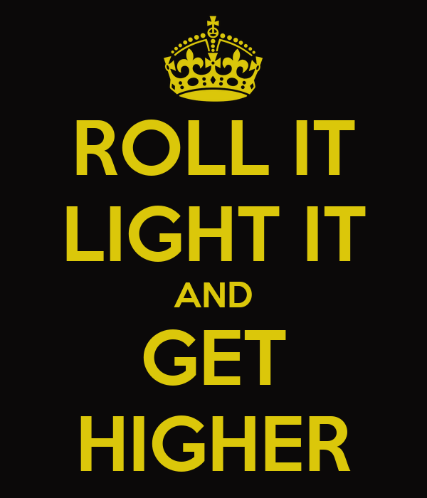 ROLL IT LIGHT IT AND GET HIGHER