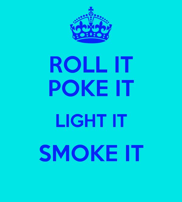 ROLL IT POKE IT LIGHT IT SMOKE IT
