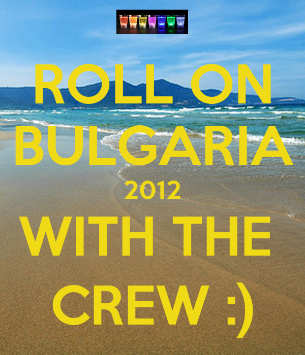 ROLL ON BULGARIA 2012 WITH THE  CREW :)