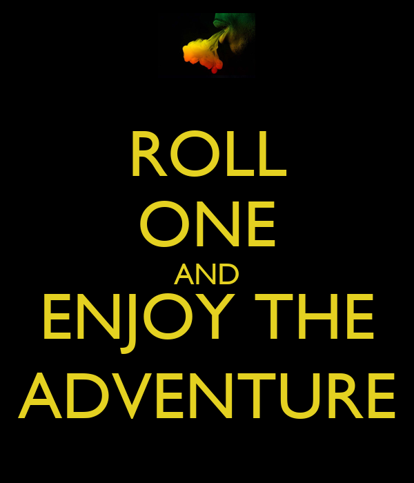 ROLL ONE AND ENJOY THE ADVENTURE