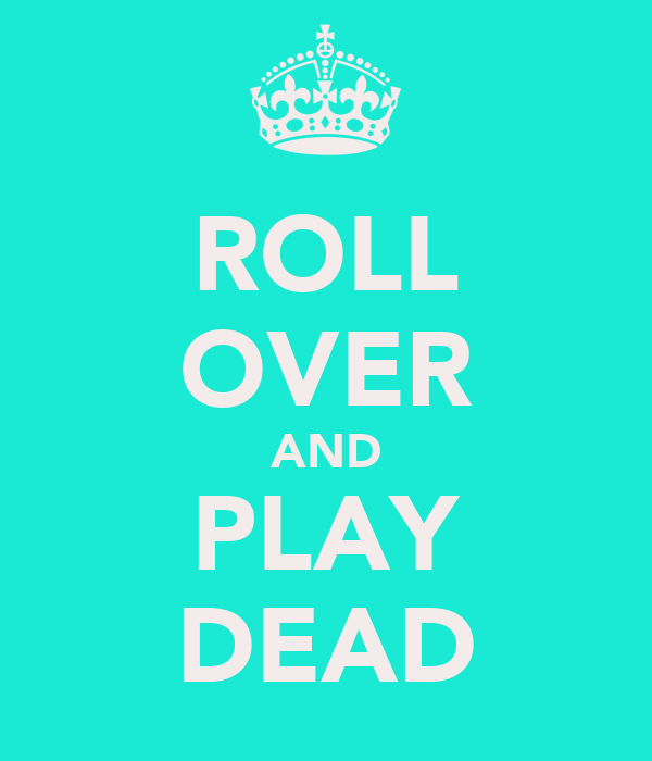 ROLL OVER AND PLAY DEAD