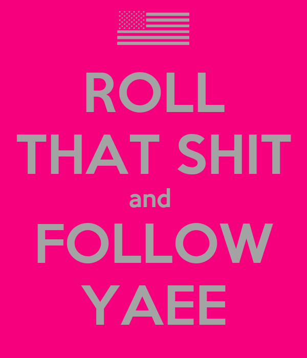 ROLL THAT SHIT and  FOLLOW YAEE