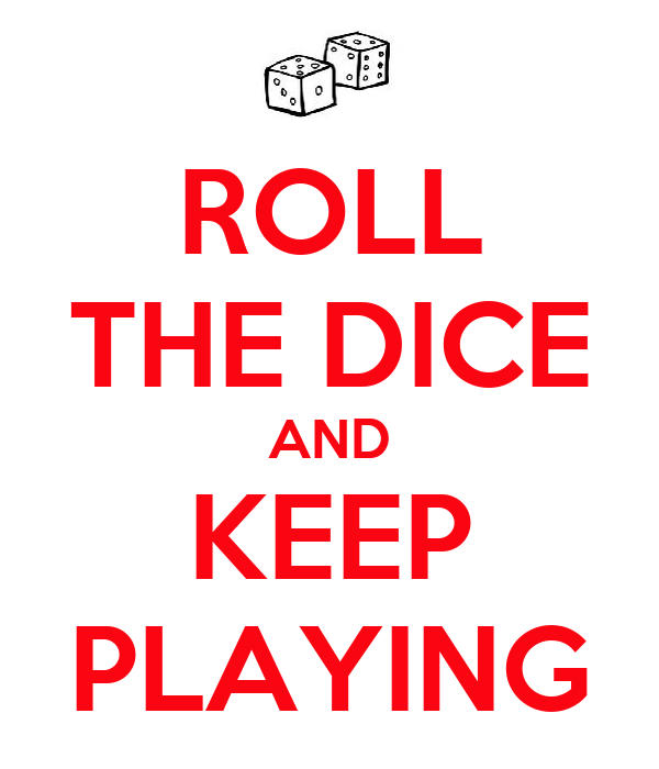ROLL THE DICE AND KEEP PLAYING