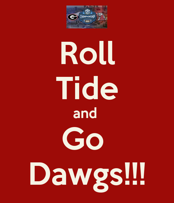 Roll Tide and  Go  Dawgs!!!