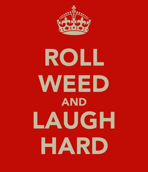 ROLL WEED AND LAUGH HARD