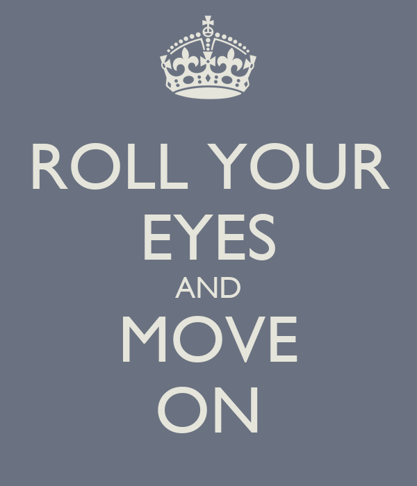 ROLL YOUR EYES AND MOVE ON