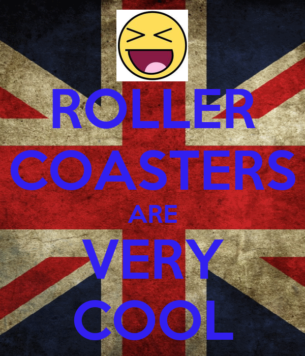 ROLLER COASTERS ARE VERY COOL