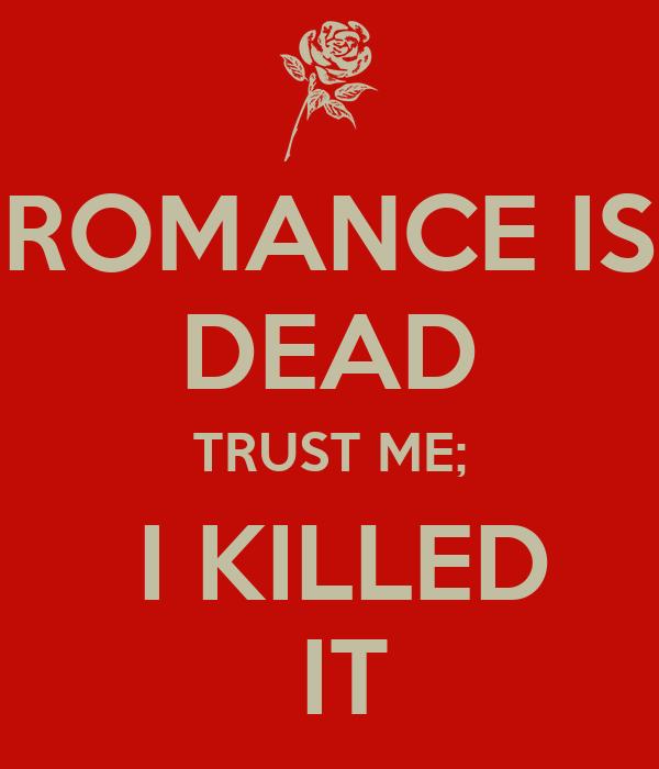 ROMANCE IS DEAD TRUST ME;  I KILLED  IT