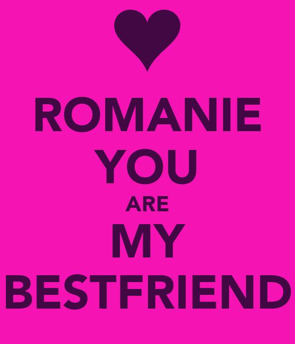 ROMANIE YOU ARE MY BESTFRIEND