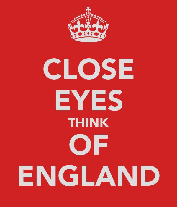 CLOSE EYES THINK OF ENGLAND
