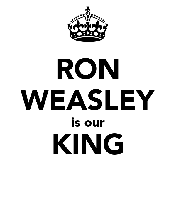 RON WEASLEY is our KING