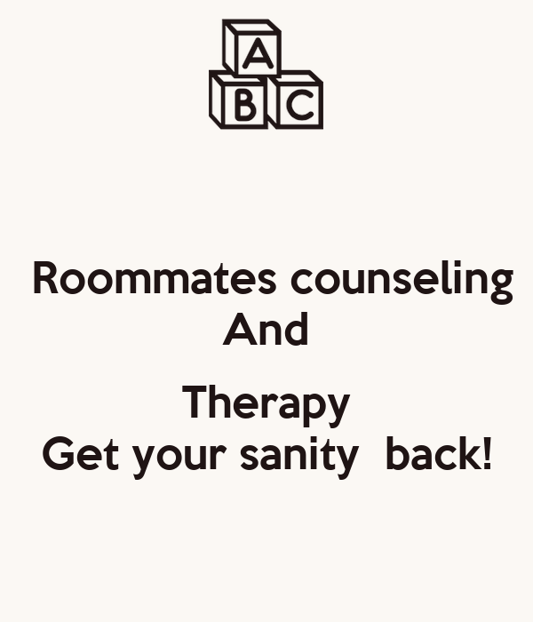 Roommates counseling And  Therapy Get your sanity  back!