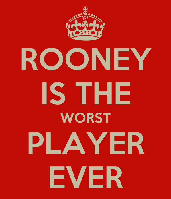 ROONEY IS THE WORST PLAYER EVER