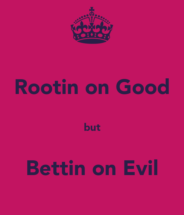 Rootin on Good  but  Bettin on Evil